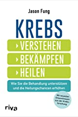 Krebs – verstehen, bekämpfen, heilen: Wie Sie die Behandlung unterstützen und die Heilungschancen erhöhen. Mit neuesten Ergebnissen aus der Krebsforschung (German Edition) Kindle Edition