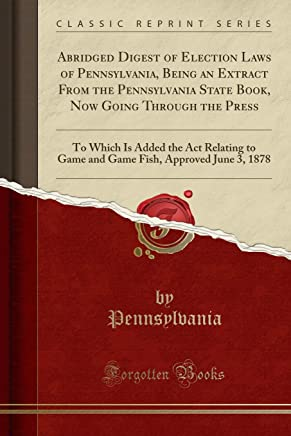 Abridged Digest of Election Laws of Pennsylvania, Being an Extract From the Pennsylvania State Book, Now Going Through the Press: To Which Is Added ... Fish, Approved June 3, 1878 (Classic Reprint)