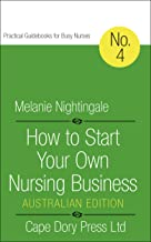How to Start Your Own Nursing Business: Australian Edition (Practical Guidebooks for Busy Nurses Book 4)