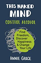 [Annie Grace] This Naked Mind: Control Alcohol, Find Freedom, Discover Happiness & Change Your Life by Annie Grace (Author...