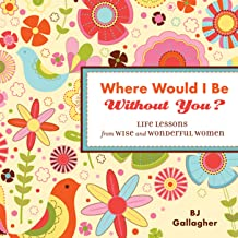 Where Would I Be Without You?: Life Lessons from Wise and Wonderful Women (Friendshp Gift, for Fans of Badass Affirmations, or Good Days Start with Gratitude) (English Edition)