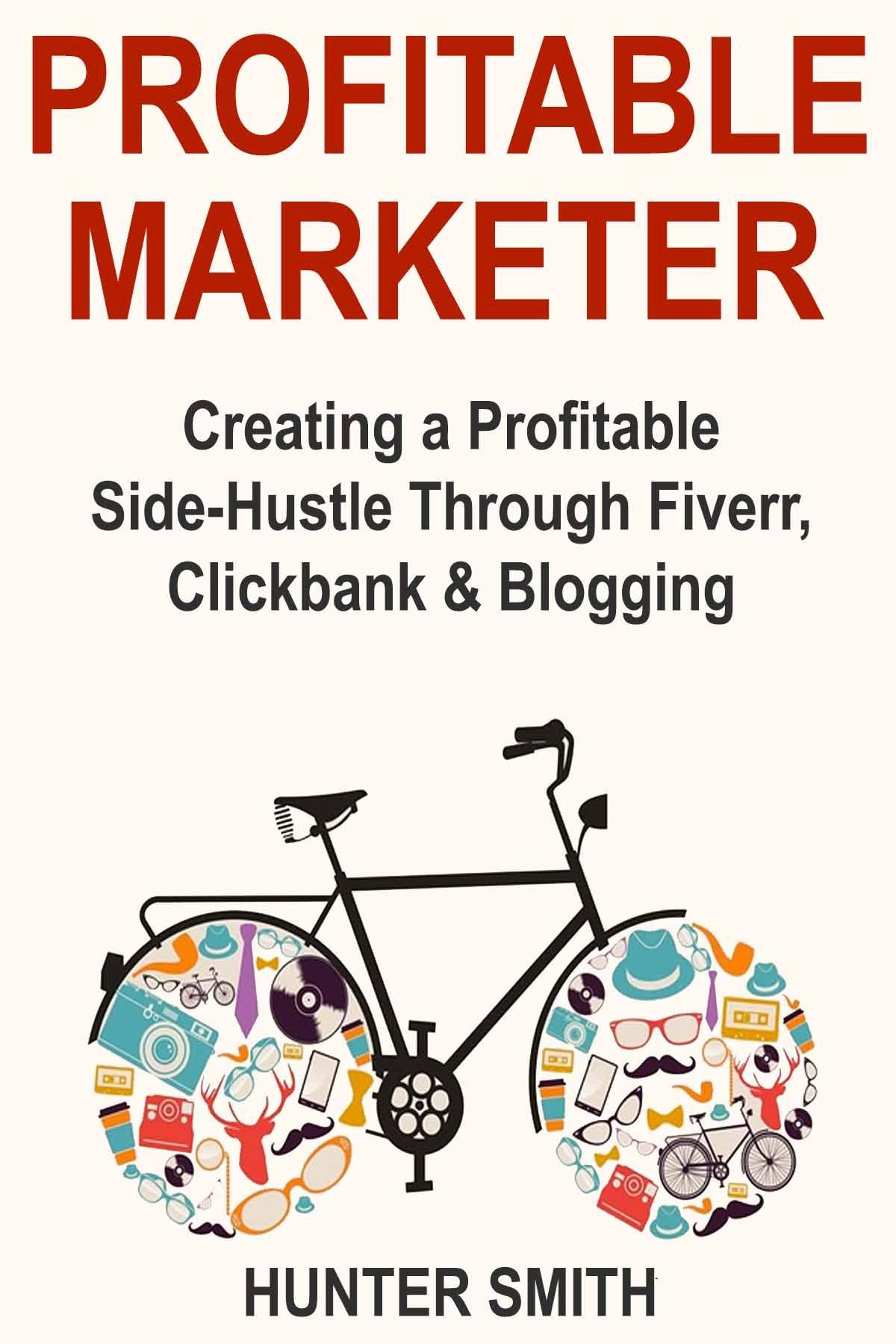 Profitable Marketer: Creating a Profitable Side-Hustle Through Fiverr, Clickbank & Blogging