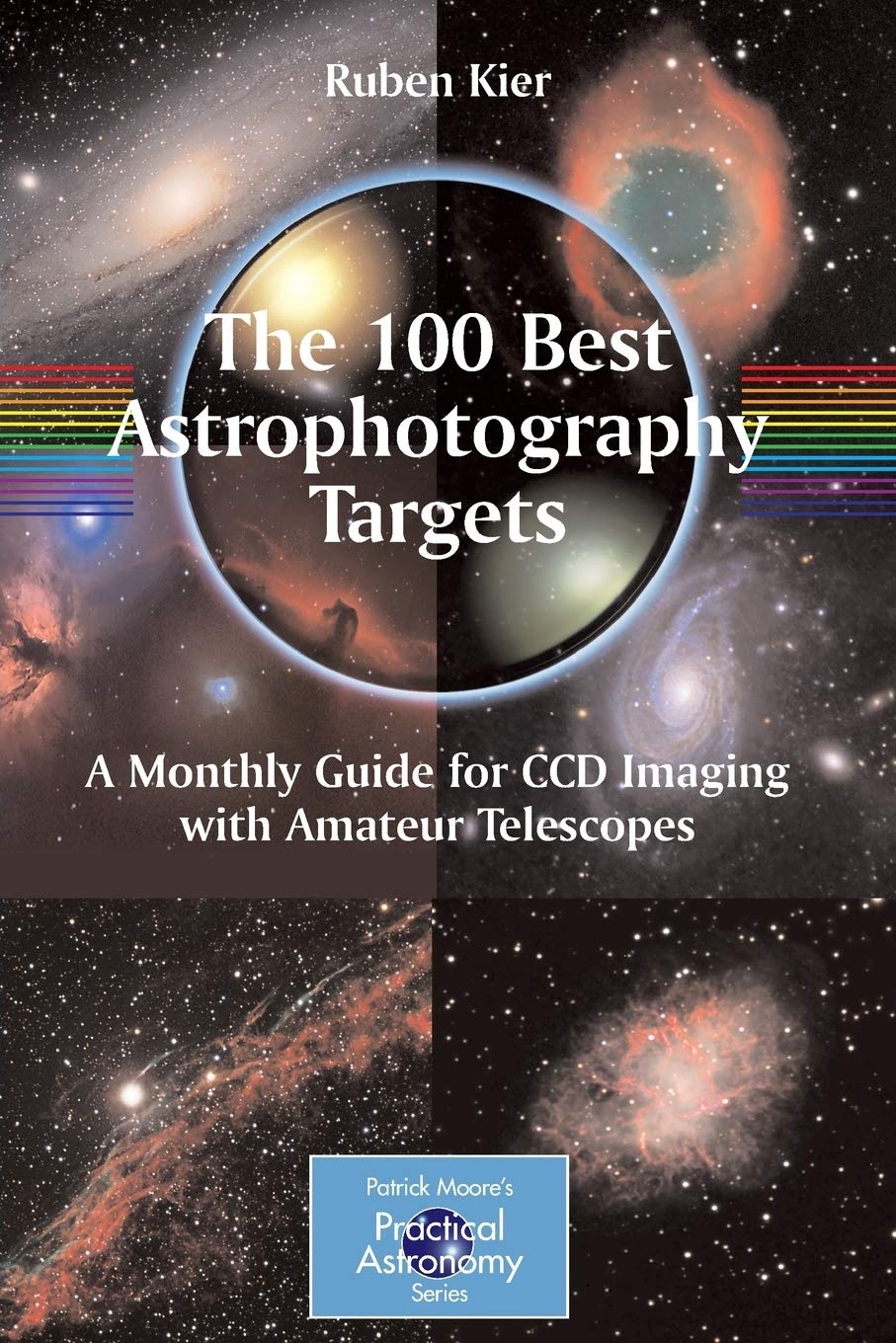 The 100 Best Astrophotography Targets: A Monthly Guide for CCD Imaging with Amateur Telescopes (The Patrick Moore Practica...