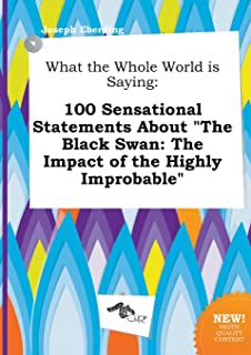 What the Whole World Is Saying: 100 Sensational Statements about the Black Swan: The Impact of the Highly Improbable