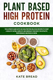 Plant Based High Protein Cookbook: The Ultimate Guide with 100 High Protein Delicious Recipes to Start a Healthy Eating. B...