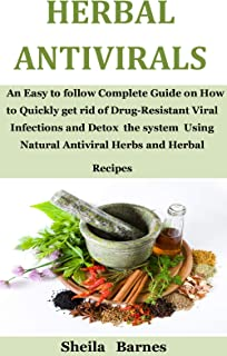 Herbal Antivirals: An Easy to follow Complete Guide on How to Quickly get rid of Drug-Resistant Viral Infections and Detox...