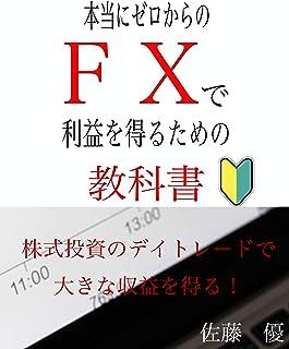 本当にゼロからのFXで利益を得るための教科書: 株式投資のデイトレードで大きな収益を得る!