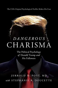 Dangerous Charisma: The Political Psychology of Donald Trump and His Followers