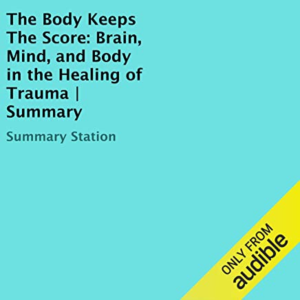 The Body Keeps the Score: Brain, Mind, and Body in the Healing of Trauma   Summary
