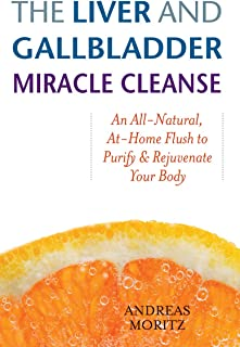 The Liver and Gallbladder Miracle Cleanse: An All-Natural, At-Home Flush to Purify and Rejuvenate Your Body