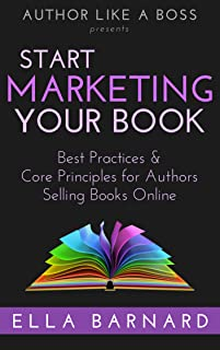 Start Marketing Your Book: Best Practices & Core Principles for Authors Selling Books Online (Author Like a Boss Book 1)