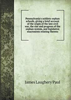 Pennsylvania's Soldiers Orphan Schools, Giving a Brief Account of the Origin of the Late Civil War, the Rise and Progress ...