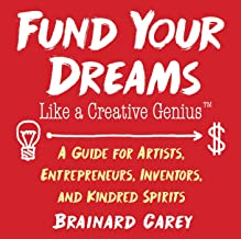 Fund Your Dreams Like a Creative Genius: A Guide for Artists, Entrepreneurs, Inventors, and Kindred Spirits