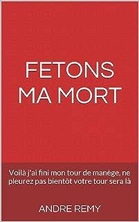 FETONS MA MORT: Voilà j'ai fini mon tour de manège, ne pleurez pas bientôt votre tour sera là (French Edition)