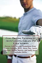 Golf Driving Techniques from Golfing Greats and Stories: Proven Golf Driving Techniques from Dustin Johnson, Rory, Jason Day, Justin Thomas, Bubba Watson, ... many more. Includes Exercises and Drills