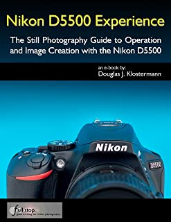 Nikon D5500 Experience - The Still Photography Guide to Oper