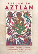 Return to Aztlan: Indians, Spaniards, and the Invention of Nuevo México (Latin American and Caribbean Arts and Culture)