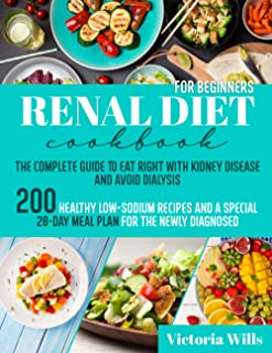 Renal Diet Cookbook for Beginners: The Complete Guide to Eat Right with Kidney Disease and Avoid Dialysis. 200 Healthy Low...