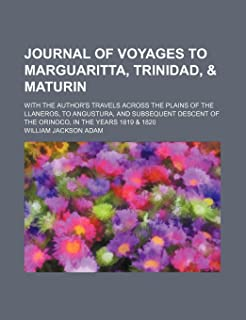 Journal of Voyages to Marguaritta, Trinidad, & Maturin; With the Author's Travels Across the Plains of the Llaneros, to An...
