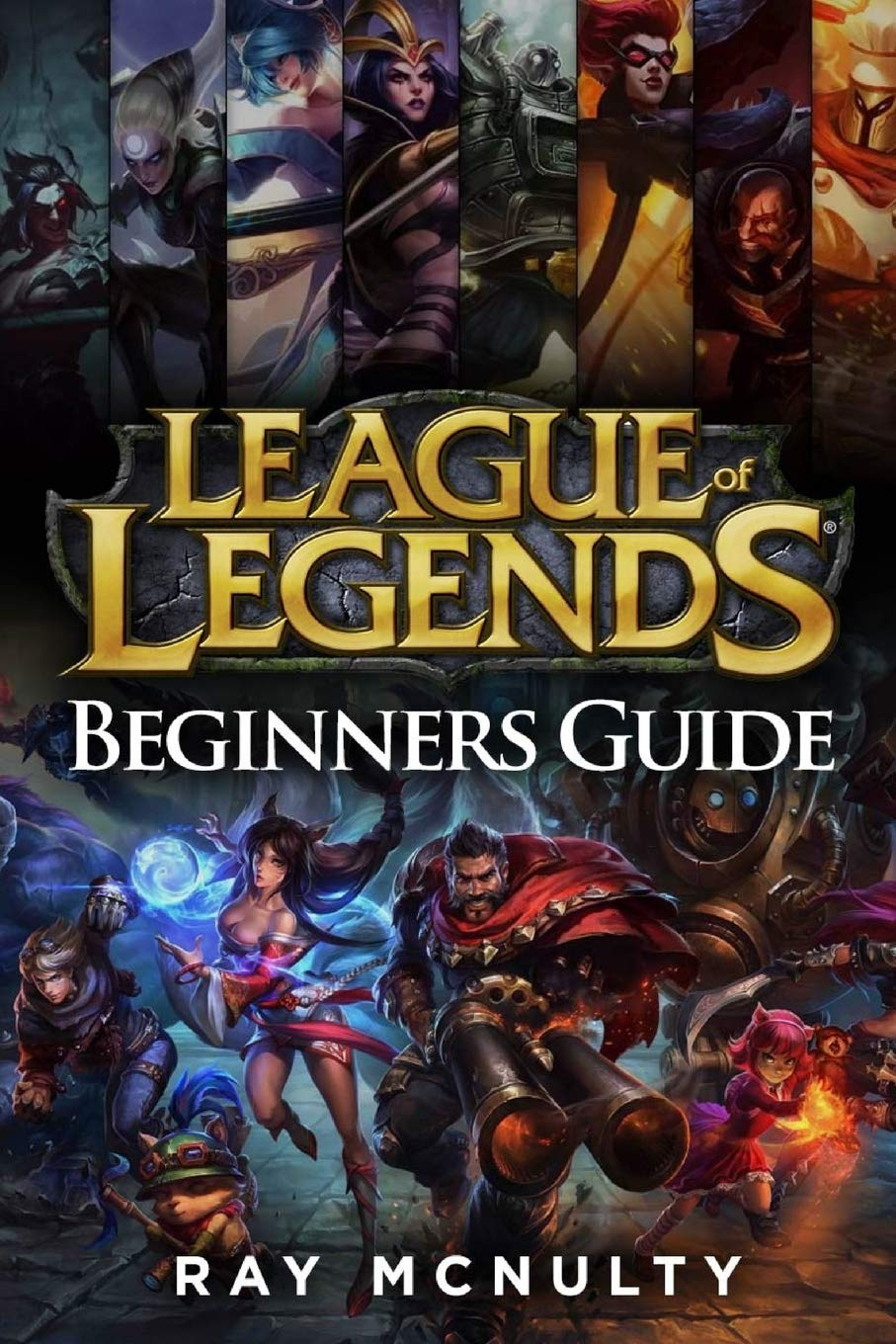 League Of Legends Beginners Guide: Champions, Abilities, Runes, Summoner Spells, Items, Summoner's Rift And Strategies, Ju...