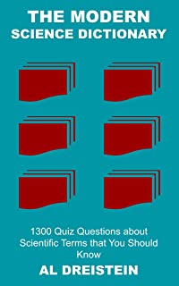 The Modern Science Dictionary: 1300 Quiz Questions about Scientific Terms that You Should Know (Useful Science Book 49)