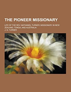 The Pioneer Missionary; Life of the REV. Nathaniel Turner, Missionary in New Zealand, Tonga, and Australia