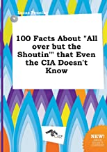 100 Facts about All Over But the Shoutin' That Even the CIA Doesn't Know