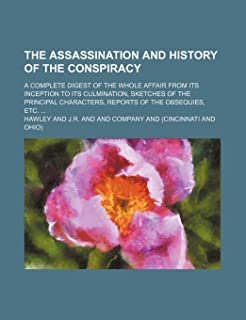 The Assassination and History of the Conspiracy; A Complete Digest of the Whole Affair from Its Inception to Its Culminati...