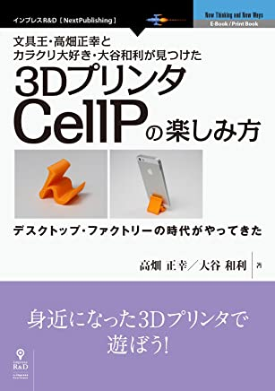 文具王・高畑正幸とカラクリ大好き・大谷和利が見つけた3DプリンタCellPの楽しみ方 (NextPublishing)
