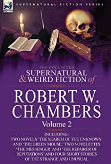 The Collected Supernatural and Weird Fiction of Robert W. Chambers: Volume 2-Including Two Novels 'The Search of the Unkno...