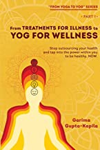 From Treatments for Illness to Yog for Wellness: Stop outsourcing your health and tap into the power within you to be heal...