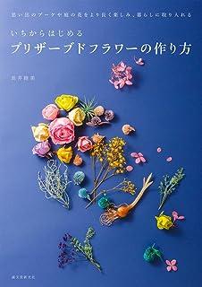 いちからはじめるプリザーブドフラワーの作り方: 思い出のブーケや庭の花をより長く楽しみ、暮らしに取り入れる
