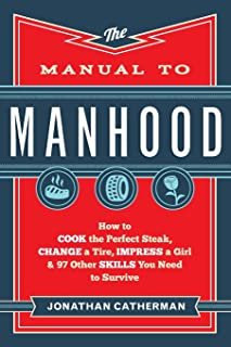 Manual to Manhood: How To Cook The Perfect Steak, Change A Tire, Impress A Girl & 97..