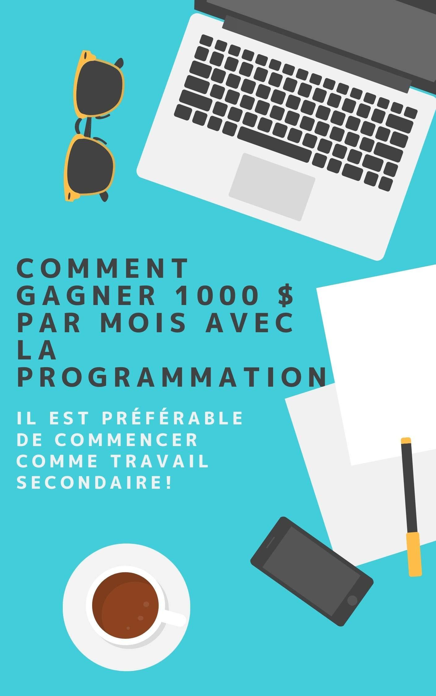 Comment gagner 1000 $ par mois avec la programmation: Il est préférable de commencer comme travail secondaire! (French Edition)