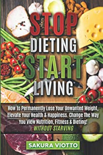 STOP DIETING & START LIVING: How to Permanently Lose Your Unwanted Weight, Elevate Your Health & Happiness. By Changing Th...
