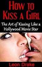 Kissing: The Art of Kissing Like a Hollywood Movie Star (how to get a girlfriend, success with women, kissing girls, french kissing, kissing tips, hot girls kissing)