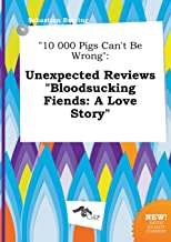 10 000 Pigs Can't Be Wrong: Unexpected Reviews Bloodsucking Fiends: A Love Story