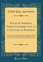 Poles in America, Their Contribution to a Century of Progress: A Commemorative Souvenir Book Compiled and Published on the Occasion of the Polish Week ... Exposition, 1933 (Classic Reprint)