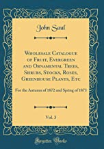 Wholesale Catalogue of Fruit, Evergreen and Ornamental Trees, Shrubs, Stocks, Roses, Greenhouse Plants, Etc, Vol. 3: For the Autumn of 1872 and Spring of 1873 (Classic Reprint)