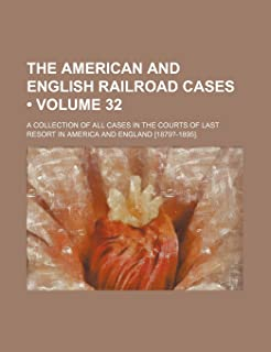 The American and English Railroad Cases (Volume 32); A Collection of All Cases in the Courts of Last Resort in America and...