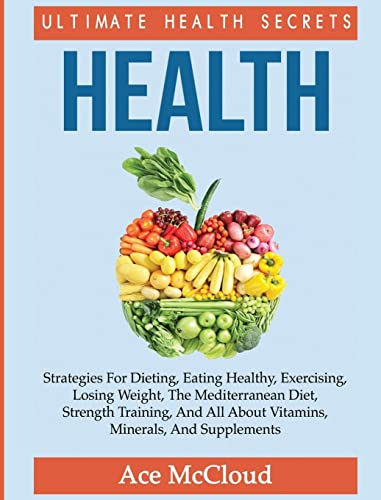 Health Ultimate Health Secrets Strategies For Dieting Eating Healthy Exercising Losing Weight The Mediterranean Diet Strength Training And All Secrets to Healthy Living Through Diet