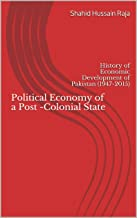 Political Economy of a Post -Colonial State: History of Economic Development of Pakistan (1947-2015)