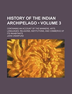History of the Indian Archipelago (Volume 3 ); Containing an Account of the Manners, Arts, Languages, Religions, Instituti...