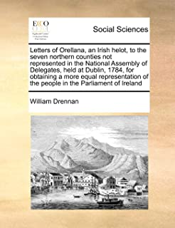 Letters of Orellana, an Irish helot, to the seven northern counties not represented in the National Assembly of Delegates,...
