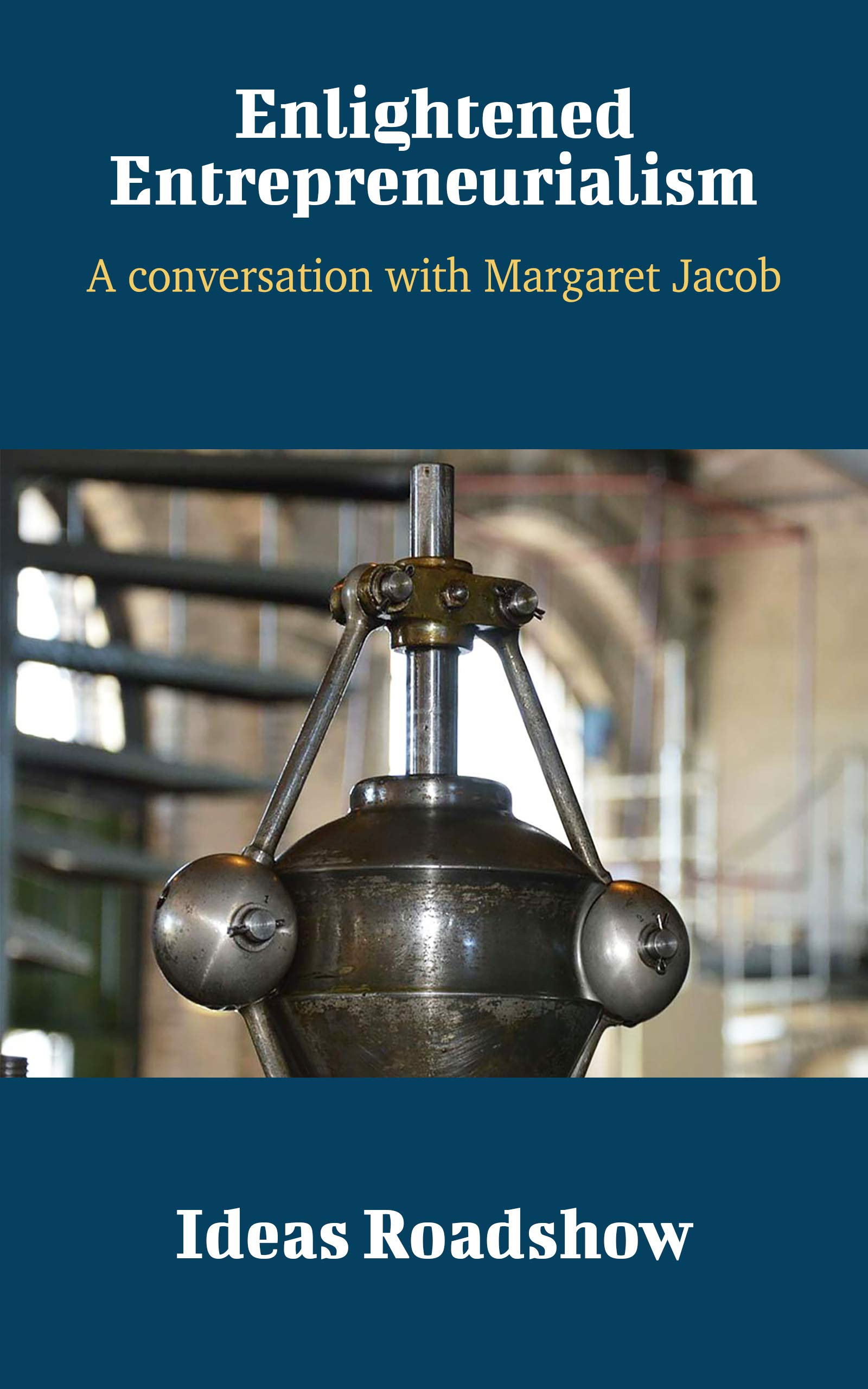 Enlightened Entrepreneurialism: A Conversation with Margaret Jacob (Ideas Roadshow Conversations)