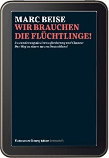 Streitschrift Wir brauchen die Flüchtlinge: Zuwanderung als Herausforderung und Chance: Der Weg zu einem neuen Deutschland (German Edition)