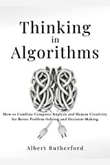 Thinking in Algorithms: How to Combine Computer Analysis and Human Creativity for Better Problem-Solving and Decision-Making (Strategic Thinking Skills Book 2) Kindle Edition