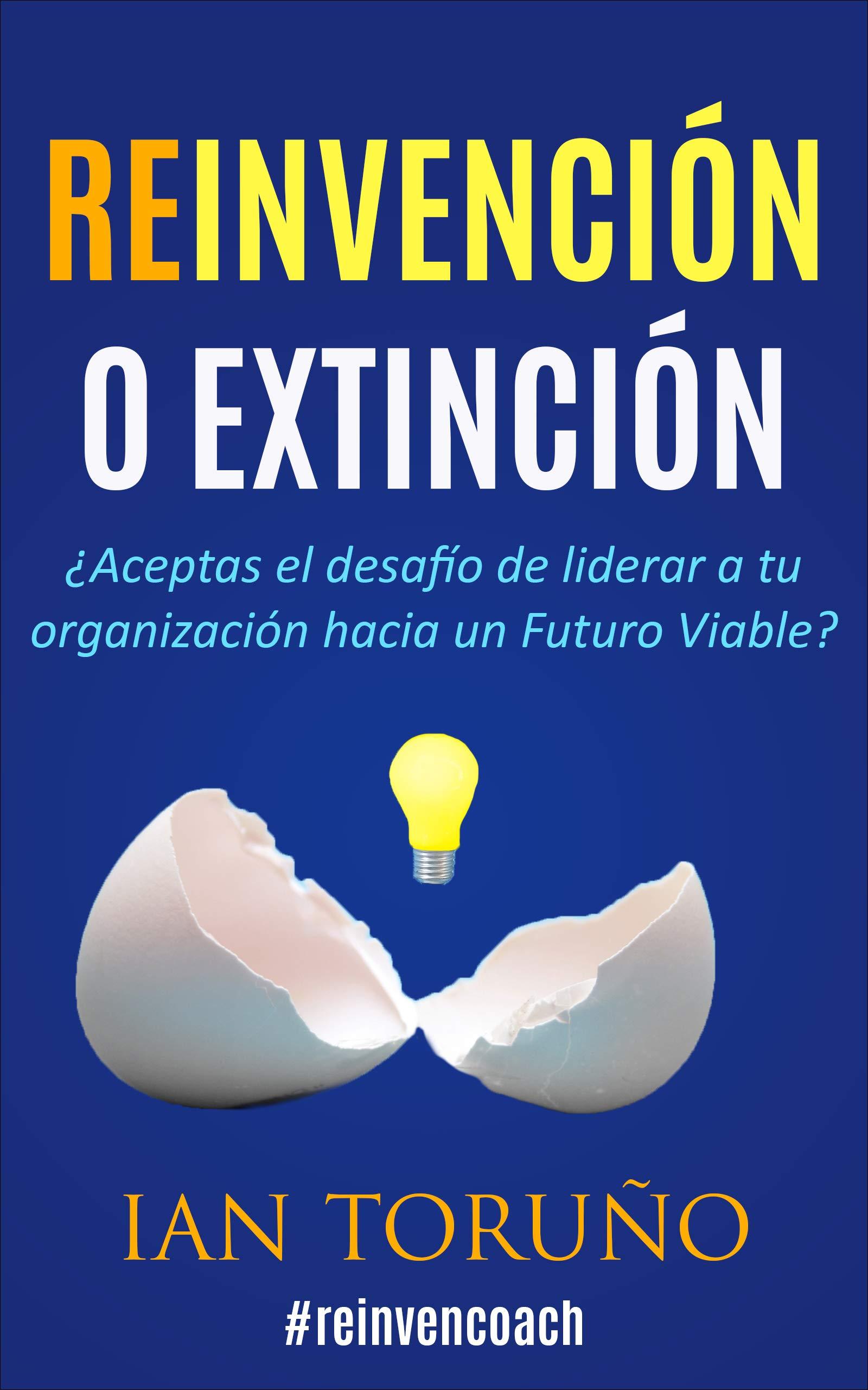 Reinvención o Extinción: ¿Aceptas el desafío de liderar a tu organización hacia un Futuro Viable? (Spanish Edition)
