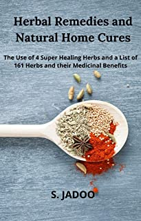 Herbal Remedies and Natural Home Cures: The Use of 4 Super Healing Herbs and a List of 161 Herbs and their Medicinal Benefits