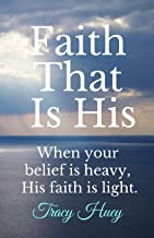 Faith That Is His: When your belief is heavy, His faith is light.